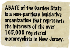 ABATE of the Garden State is a non-partisan legislative organization that represents the interests of the over 165,000 registered motorcyclists in New Jersey.